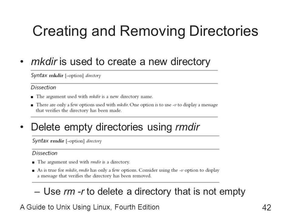 A Guide to Unix Using Linux, Fourth Edition 42 Creating and Removing Directories mkdir is used to create a new directory Delete empty directories usin