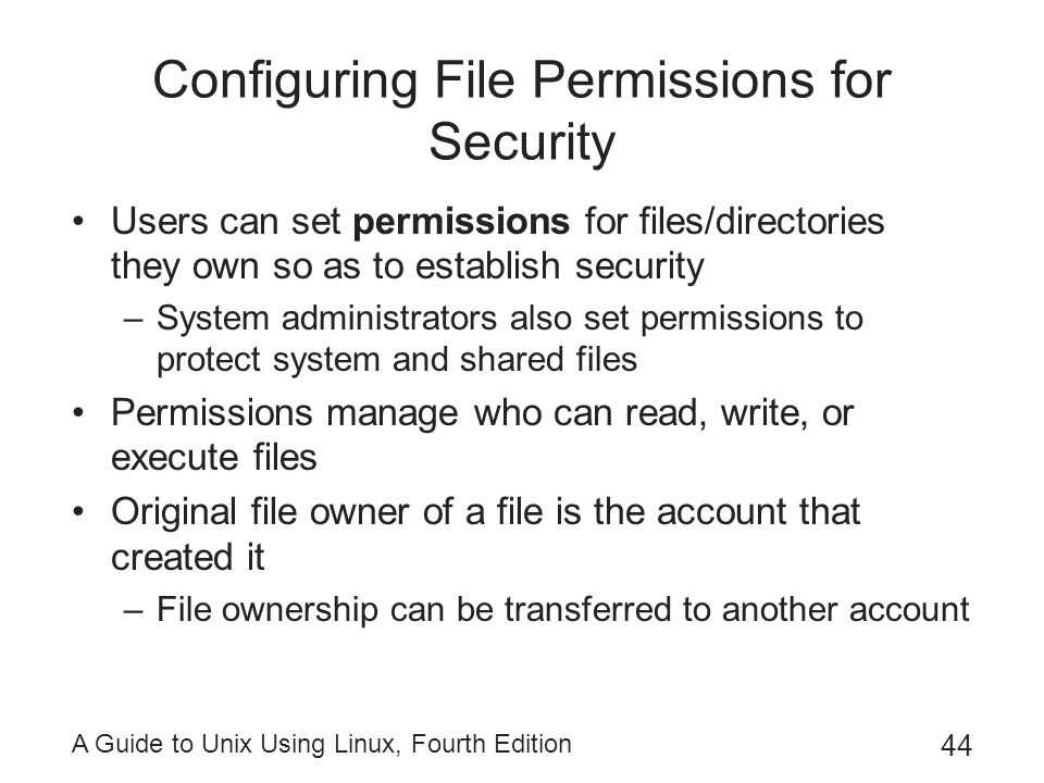 A Guide to Unix Using Linux, Fourth Edition 44 Configuring File Permissions for Security Users can set permissions for files/directories they own so a