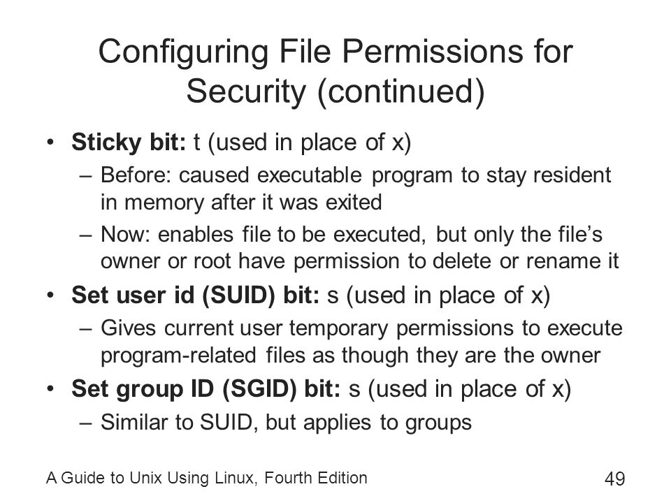 A Guide to Unix Using Linux, Fourth Edition 49 Configuring File Permissions for Security (continued) Sticky bit: t (used in place of x) –Before: cause