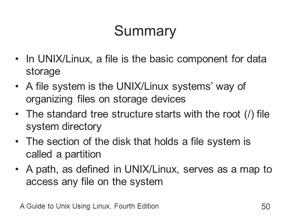 A Guide to Unix Using Linux, Fourth Edition 50 Summary In UNIX/Linux, a file is the basic component for data storage A file system is the UNIX/Linux s