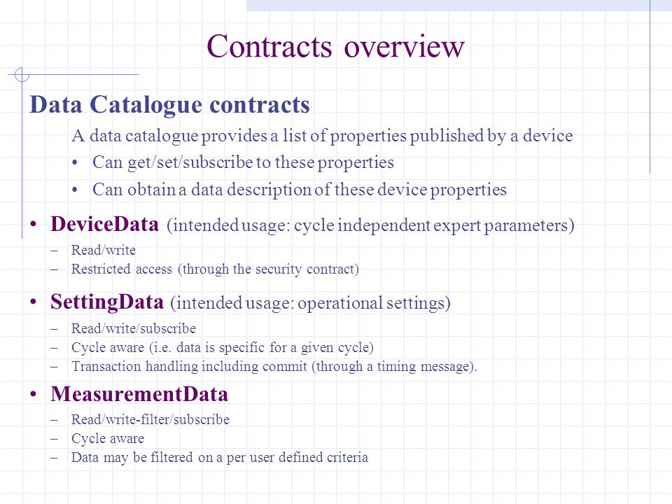Contracts overview Data Catalogue contracts A data catalogue provides a list of properties published by a device Can get/set/subscribe to these properties Can obtain a data description of these device properties DeviceData (intended usage: cycle independent expert parameters) –Read/write –Restricted access (through the security contract) SettingData (intended usage: operational settings) –Read/write/subscribe –Cycle aware (i.e.