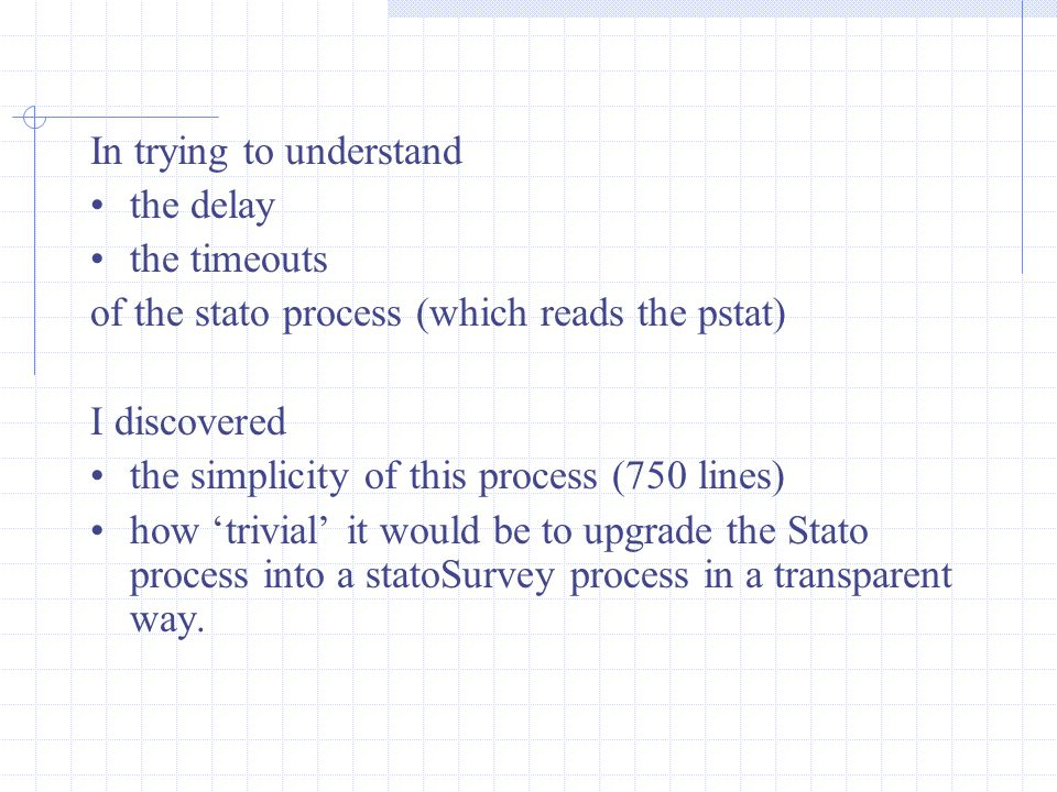 In trying to understand the delay the timeouts of the stato process (which reads the pstat) I discovered the simplicity of this process (750 lines) how 'trivial' it would be to upgrade the Stato process into a statoSurvey process in a transparent way.