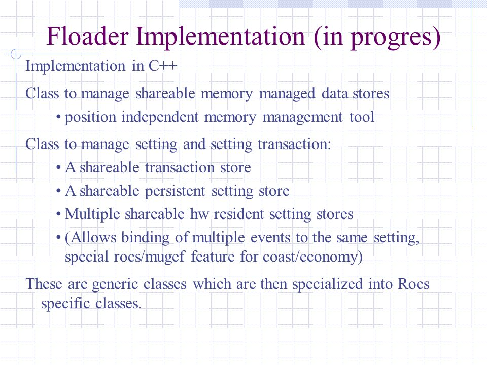 Floader Implementation (in progres) Implementation in C++ Class to manage shareable memory managed data stores position independent memory management tool Class to manage setting and setting transaction: A shareable transaction store A shareable persistent setting store Multiple shareable hw resident setting stores (Allows binding of multiple events to the same setting, special rocs/mugef feature for coast/economy) These are generic classes which are then specialized into Rocs specific classes.