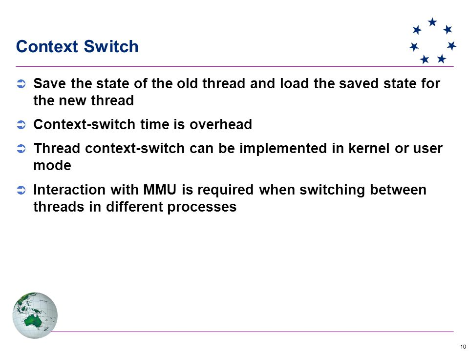 10 Context Switch  Save the state of the old thread and load the saved state for the new thread  Context-switch time is overhead  Thread context-switch can be implemented in kernel or user mode  Interaction with MMU is required when switching between threads in different processes