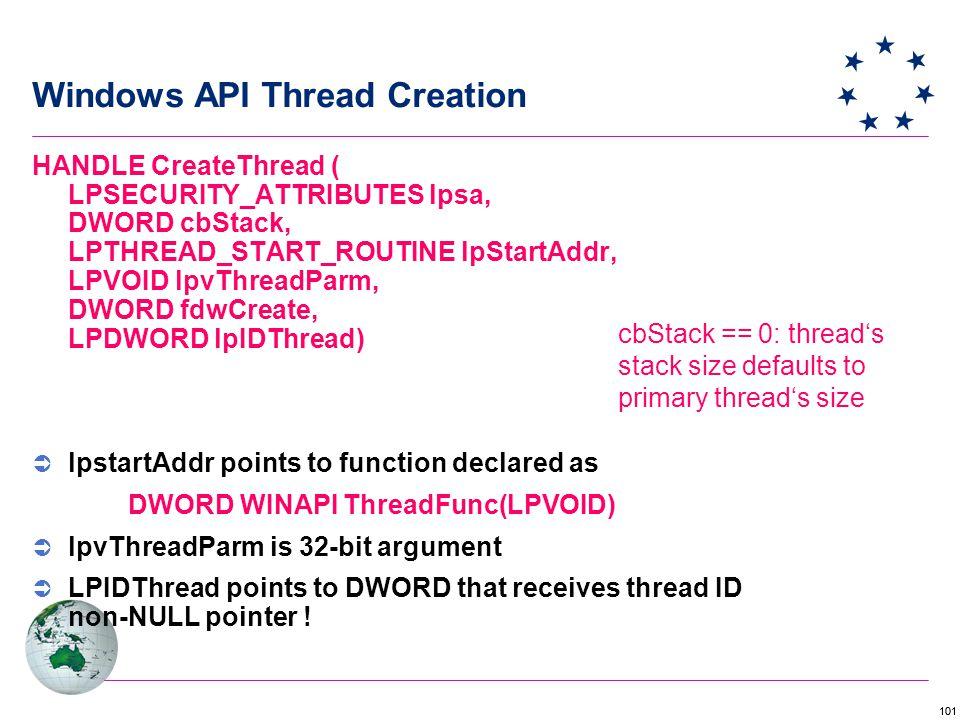 101 Windows API Thread Creation cbStack == 0: thread's stack size defaults to primary thread's size HANDLE CreateThread ( LPSECURITY_ATTRIBUTES lpsa, DWORD cbStack, LPTHREAD_START_ROUTINE lpStartAddr, LPVOID lpvThreadParm, DWORD fdwCreate, LPDWORD lpIDThread)  lpstartAddr points to function declared as DWORD WINAPI ThreadFunc(LPVOID)  lpvThreadParm is 32-bit argument  LPIDThread points to DWORD that receives thread ID non-NULL pointer !