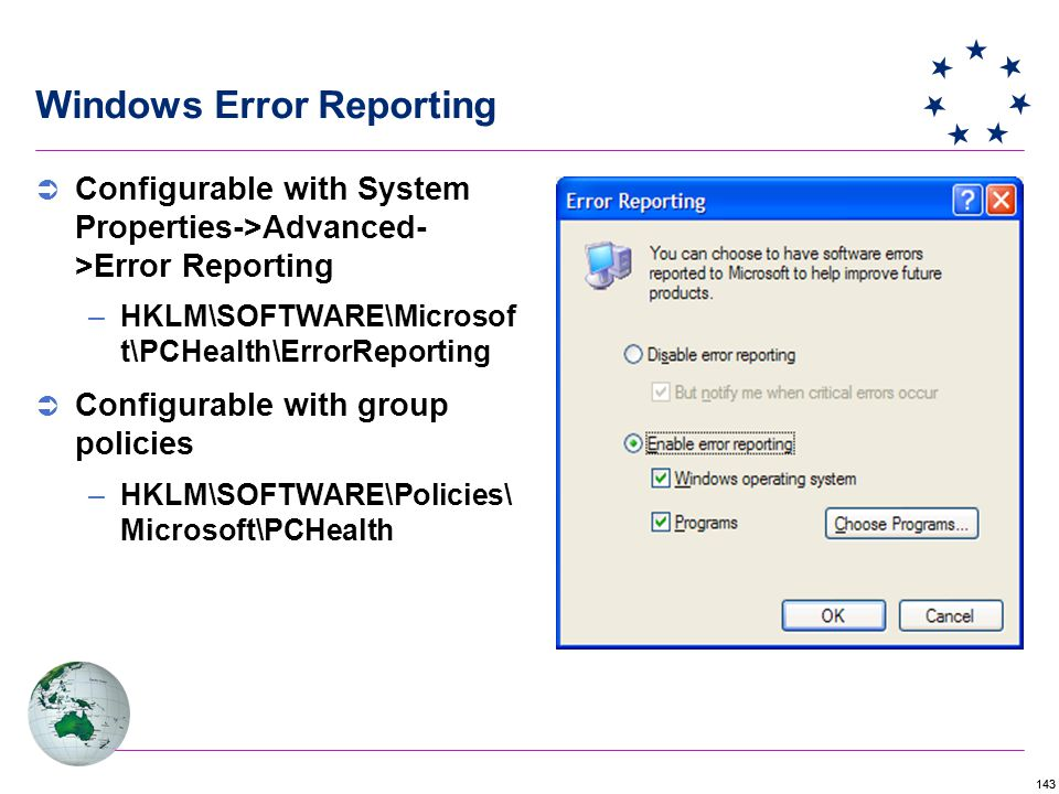 143 Windows Error Reporting  Configurable with System Properties->Advanced- >Error Reporting –HKLM\SOFTWARE\Microsof t\PCHealth\ErrorReporting  Configurable with group policies –HKLM\SOFTWARE\Policies\ Microsoft\PCHealth
