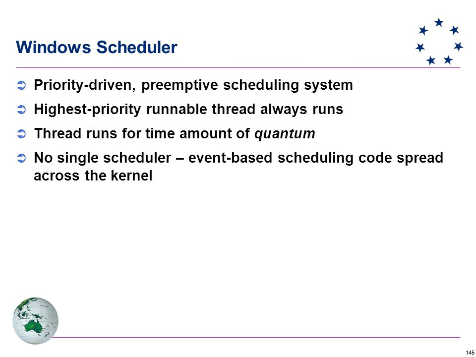 145 Windows Scheduler  Priority-driven, preemptive scheduling system  Highest-priority runnable thread always runs  Thread runs for time amount of quantum  No single scheduler – event-based scheduling code spread across the kernel
