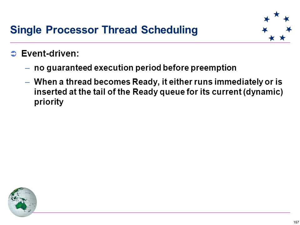 157  Event-driven: –no guaranteed execution period before preemption –When a thread becomes Ready, it either runs immediately or is inserted at the tail of the Ready queue for its current (dynamic) priority Single Processor Thread Scheduling