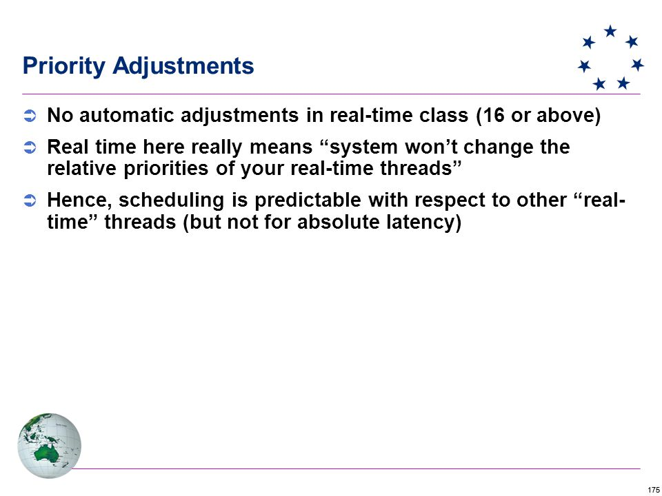 175 Priority Adjustments  No automatic adjustments in real-time class (16 or above)  Real time here really means system won't change the relative priorities of your real-time threads  Hence, scheduling is predictable with respect to other real- time threads (but not for absolute latency)