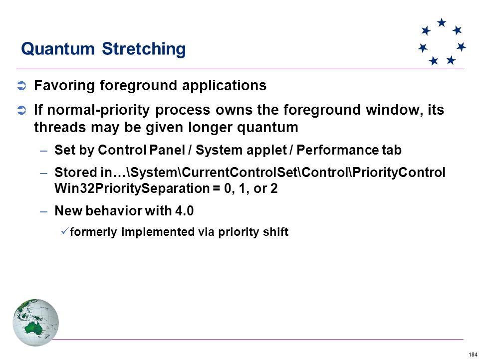 184 Quantum Stretching  Favoring foreground applications  If normal-priority process owns the foreground window, its threads may be given longer quantum –Set by Control Panel / System applet / Performance tab –Stored in…\System\CurrentControlSet\Control\PriorityControl Win32PrioritySeparation = 0, 1, or 2 –New behavior with 4.0 formerly implemented via priority shift