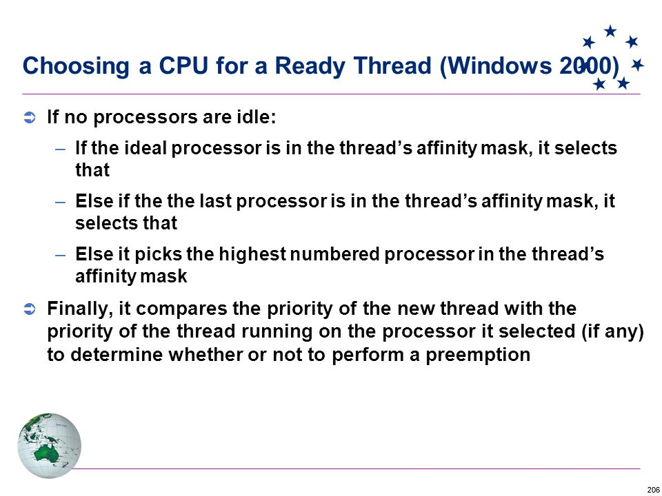 206 Choosing a CPU for a Ready Thread (Windows 2000)  If no processors are idle: –If the ideal processor is in the thread's affinity mask, it selects that –Else if the the last processor is in the thread's affinity mask, it selects that –Else it picks the highest numbered processor in the thread's affinity mask  Finally, it compares the priority of the new thread with the priority of the thread running on the processor it selected (if any) to determine whether or not to perform a preemption