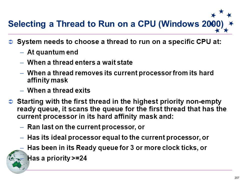 207 Selecting a Thread to Run on a CPU (Windows 2000)  System needs to choose a thread to run on a specific CPU at: –At quantum end –When a thread enters a wait state –When a thread removes its current processor from its hard affinity mask –When a thread exits  Starting with the first thread in the highest priority non-empty ready queue, it scans the queue for the first thread that has the current processor in its hard affinity mask and: –Ran last on the current processor, or –Has its ideal processor equal to the current processor, or –Has been in its Ready queue for 3 or more clock ticks, or –Has a priority >=24