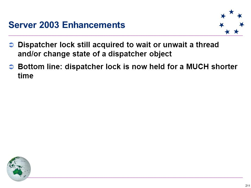 211 Server 2003 Enhancements  Dispatcher lock still acquired to wait or unwait a thread and/or change state of a dispatcher object  Bottom line: dispatcher lock is now held for a MUCH shorter time