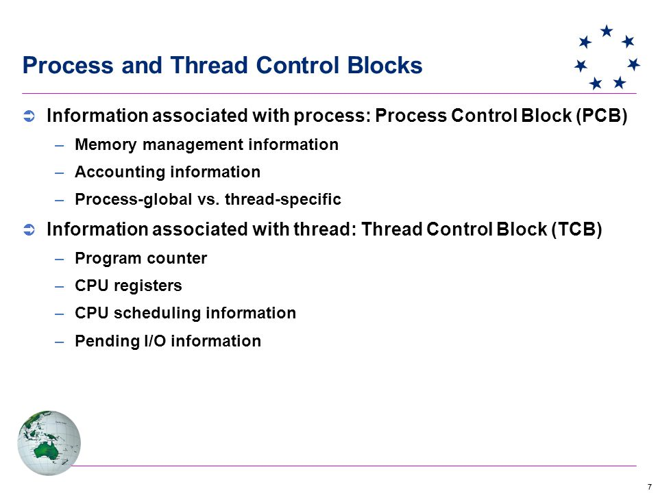 77 Process and Thread Control Blocks  Information associated with process: Process Control Block (PCB) –Memory management information –Accounting information –Process-global vs.