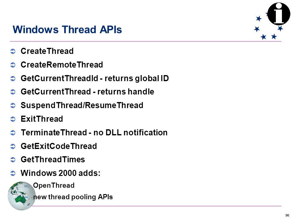 96 Windows Thread APIs  CreateThread  CreateRemoteThread  GetCurrentThreadId - returns global ID  GetCurrentThread - returns handle  SuspendThread/ResumeThread  ExitThread  TerminateThread - no DLL notification  GetExitCodeThread  GetThreadTimes  Windows 2000 adds: –OpenThread –new thread pooling APIs
