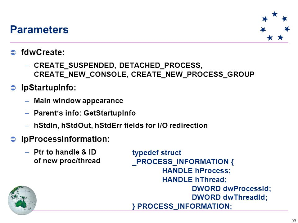 99 typedef struct _PROCESS_INFORMATION { HANDLE hProcess; HANDLE hThread; DWORD dwProcessId; DWORD dwThreadId; } PROCESS_INFORMATION; Parameters  fdwCreate: –CREATE_SUSPENDED, DETACHED_PROCESS, CREATE_NEW_CONSOLE, CREATE_NEW_PROCESS_GROUP  lpStartupInfo: –Main window appearance –Parent's info: GetStartupInfo –hStdIn, hStdOut, hStdErr fields for I/O redirection  lpProcessInformation: –Ptr to handle & ID of new proc/thread