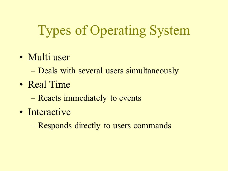 Types of Operating System Multi user –Deals with several users simultaneously Real Time –Reacts immediately to events Interactive –Responds directly to users commands