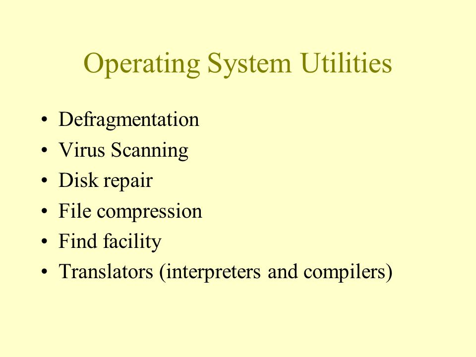 Operating System Utilities Defragmentation Virus Scanning Disk repair File compression Find facility Translators (interpreters and compilers)