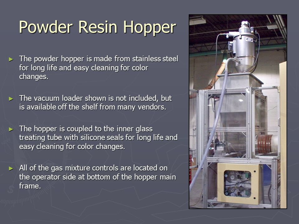 Powder Resin Hopper ► The powder hopper is made from stainless steel for long life and easy cleaning for color changes.
