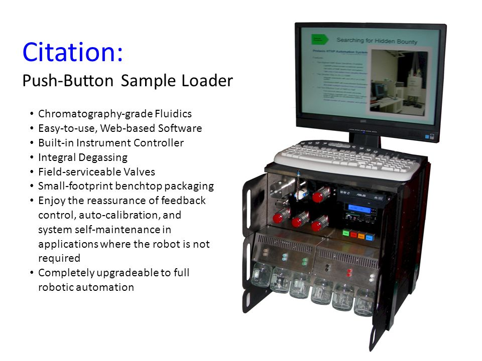 Citation: Push-Button Sample Loader Chromatography-grade Fluidics Easy-to-use, Web-based Software Built-in Instrument Controller Integral Degassing Field-serviceable Valves Small-footprint benchtop packaging Enjoy the reassurance of feedback control, auto-calibration, and system self-maintenance in applications where the robot is not required Completely upgradeable to full robotic automation