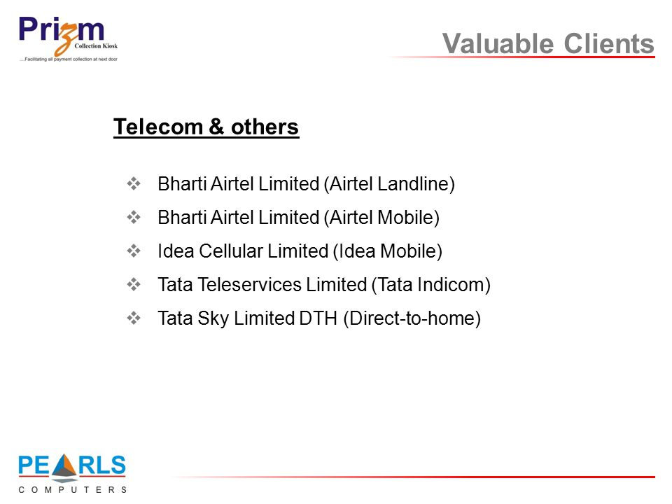 Valuable Clients  Bharti Airtel Limited (Airtel Landline)  Bharti Airtel Limited (Airtel Mobile)  Idea Cellular Limited (Idea Mobile)  Tata Teleservices Limited (Tata Indicom)  Tata Sky Limited DTH (Direct-to-home) Telecom & others