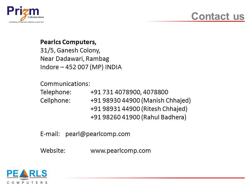 Contact us Pearlcs Computers, 31/5, Ganesh Colony, Near Dadawari, Rambag Indore – 452 007 (MP) INDIA Communications: Telephone:+91 731 4078900, 4078800 Cellphone:+91 98930 44900 (Manish Chhajed) +91 98931 44900 (Ritesh Chhajed) +91 98260 41900 (Rahul Badhera) E-mail: pearl@pearlcomp.com Website: www.pearlcomp.com