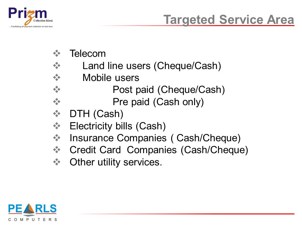 Targeted Service Area  Telecom  Land line users (Cheque/Cash)  Mobile users  Post paid (Cheque/Cash)  Pre paid (Cash only)  DTH (Cash)  Electri