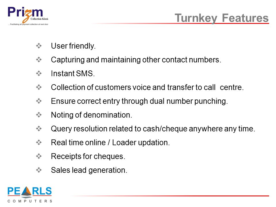 Turnkey Features  User friendly.  Capturing and maintaining other contact numbers.  Instant SMS.  Collection of customers voice and transfer to ca