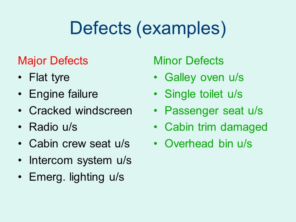 Defects (examples) Major Defects Flat tyre Engine failure Cracked windscreen Radio u/s Cabin crew seat u/s Intercom system u/s Emerg.