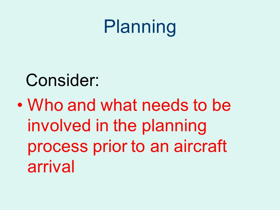 Planning Consider: Who and what needs to be involved in the planning process prior to an aircraft arrival