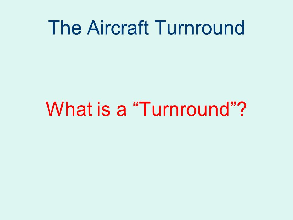 The Aircraft Turnround What is a Turnround ?
