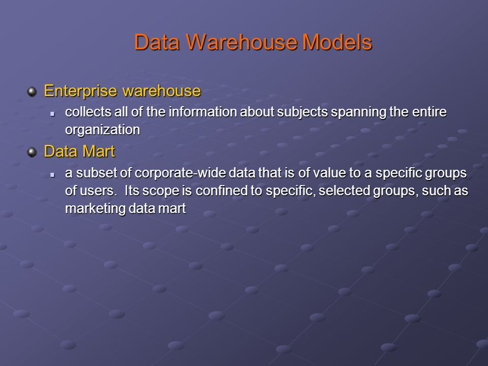 Data Warehouse Models Data Warehouse Models Enterprise warehouse collects all of the information about subjects spanning the entire organization collects all of the information about subjects spanning the entire organization Data Mart a subset of corporate-wide data that is of value to a specific groups of users.