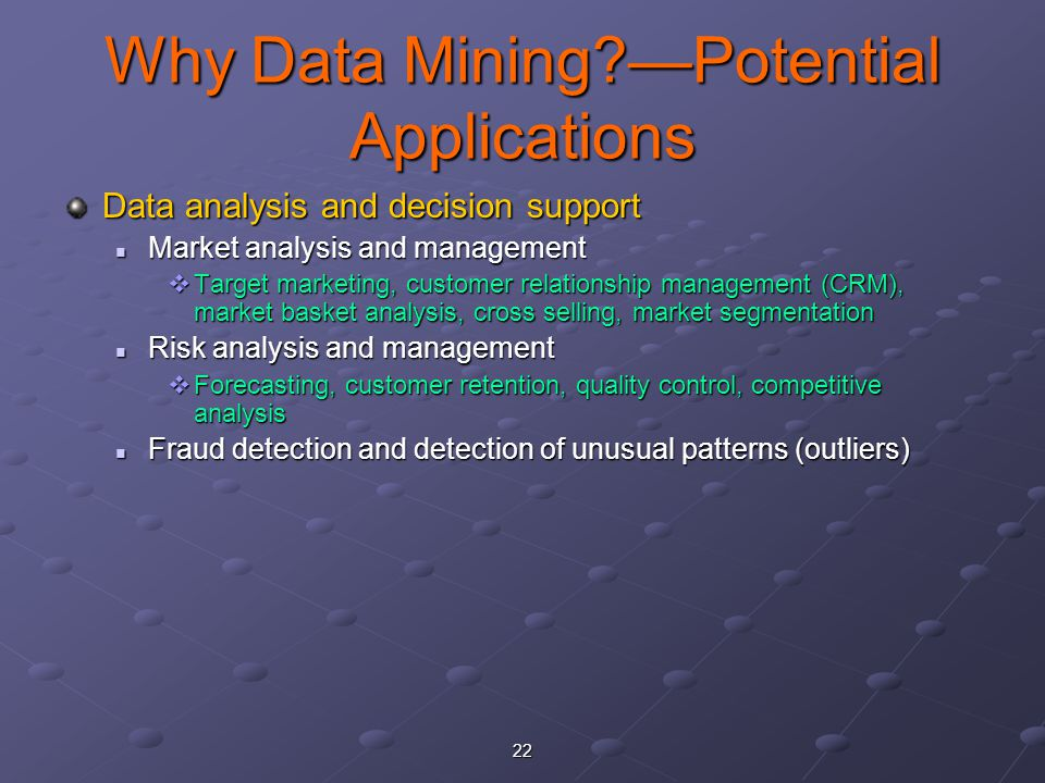 22 Why Data Mining?—Potential Applications Data analysis and decision support Market analysis and management Market analysis and management  Target marketing, customer relationship management (CRM), market basket analysis, cross selling, market segmentation Risk analysis and management Risk analysis and management  Forecasting, customer retention, quality control, competitive analysis Fraud detection and detection of unusual patterns (outliers) Fraud detection and detection of unusual patterns (outliers)