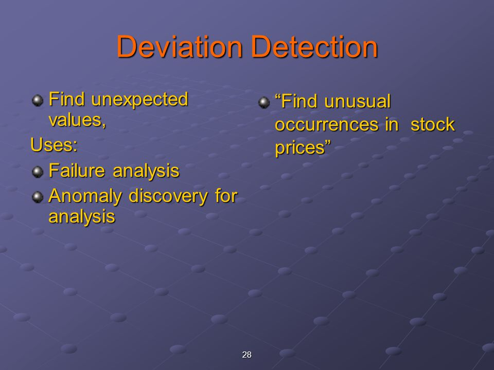 28 Deviation Detection Find unexpected values, Uses: Failure analysis Anomaly discovery for analysis Find unusual occurrences in stock prices