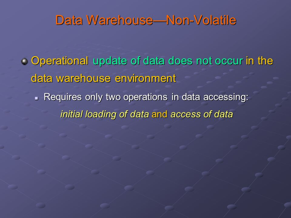 Data Warehouse—Non-Volatile Operational update of data does not occur in the data warehouse environment Requires only two operations in data accessing: Requires only two operations in data accessing: initial loading of data and access of data