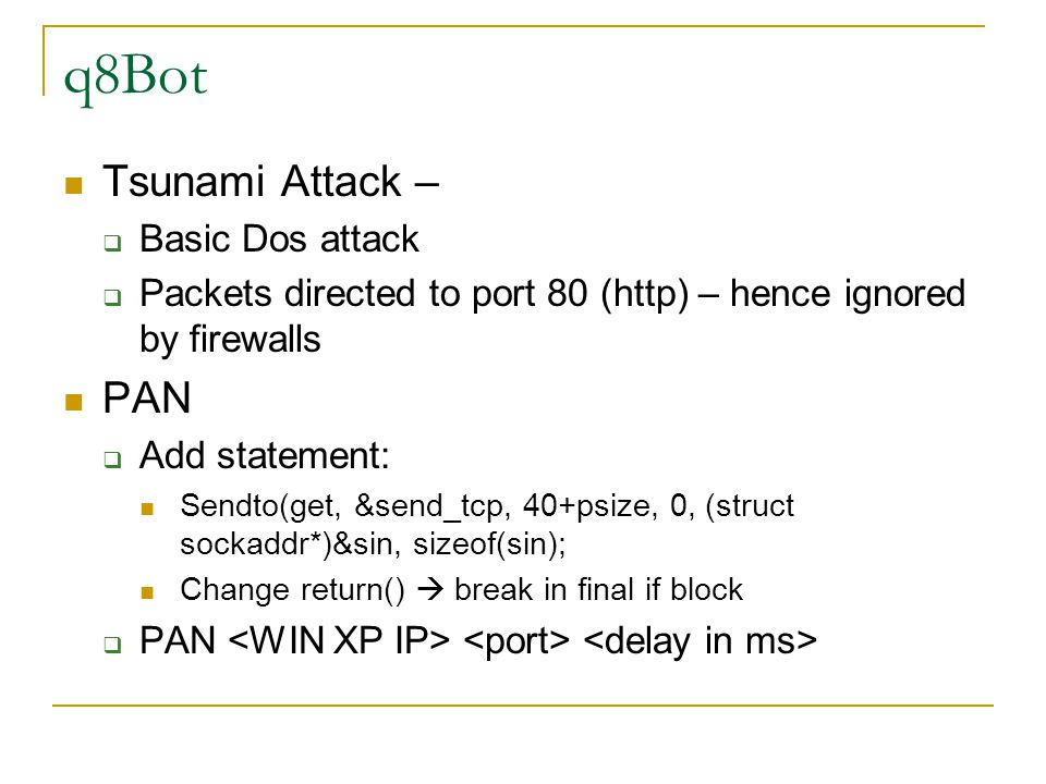 q8Bot Tsunami Attack –  Basic Dos attack  Packets directed to port 80 (http) – hence ignored by firewalls PAN  Add statement: Sendto(get, &send_tcp