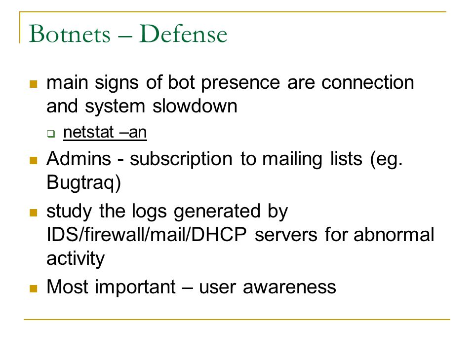 Botnets – Defense main signs of bot presence are connection and system slowdown  netstat –an Admins - subscription to mailing lists (eg. Bugtraq) stu