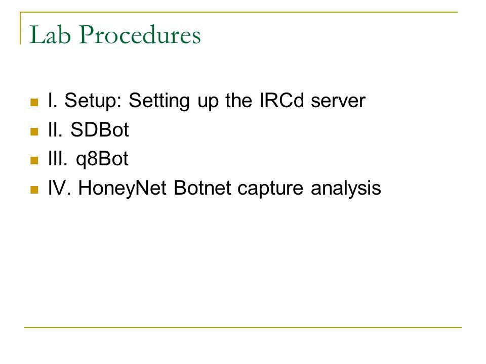 Lab Procedures I. Setup: Setting up the IRCd server II. SDBot III. q8Bot IV. HoneyNet Botnet capture analysis