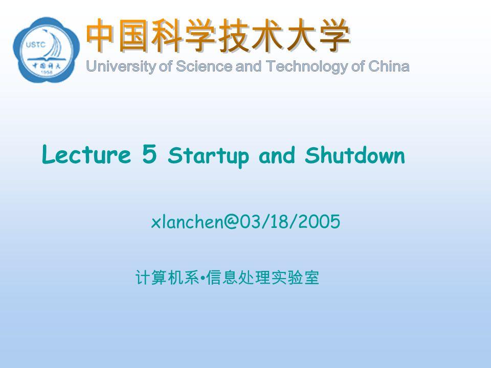 计算机系 信息处理实验室 Lecture 5 Startup and Shutdown xlanchen@03/18/2005