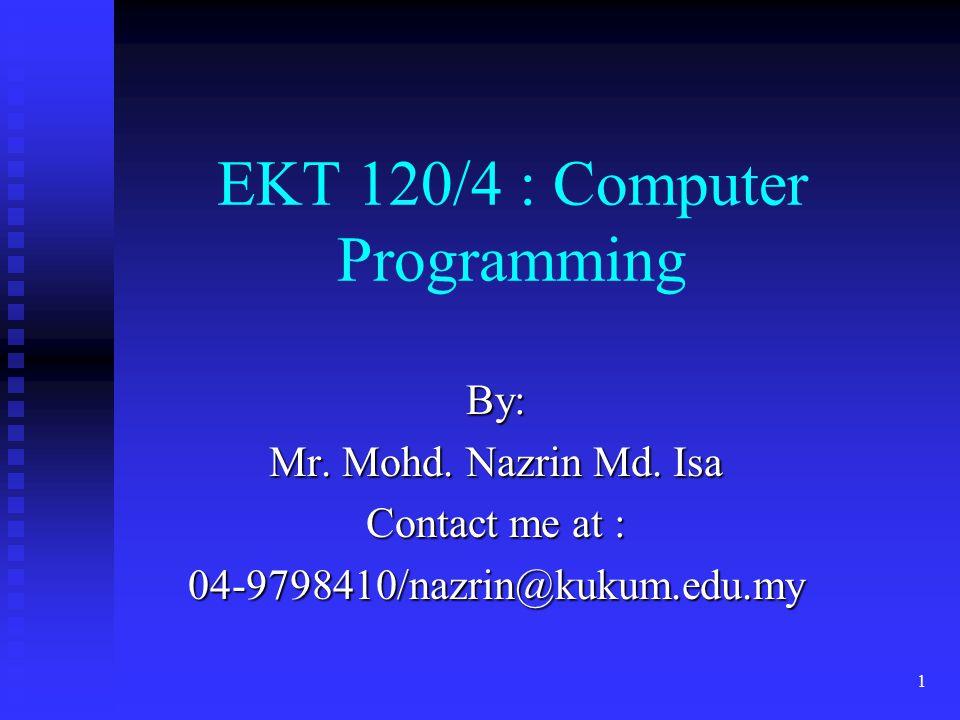 1 EKT 120/4 : Computer Programming By: Mr. Mohd. Nazrin Md. Isa Contact me at : 04-9798410/nazrin@kukum.edu.my