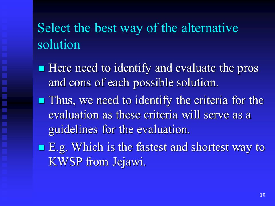 10 Select the best way of the alternative solution Here need to identify and evaluate the pros and cons of each possible solution. Here need to identi