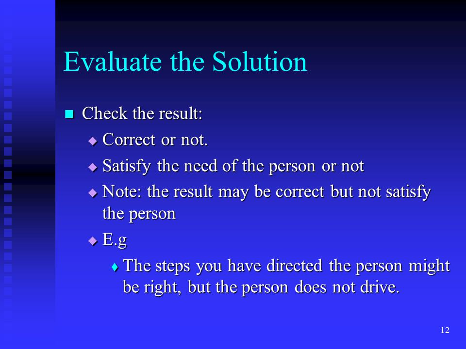 12 Evaluate the Solution Check the result: Check the result:  Correct or not.  Satisfy the need of the person or not  Note: the result may be corre