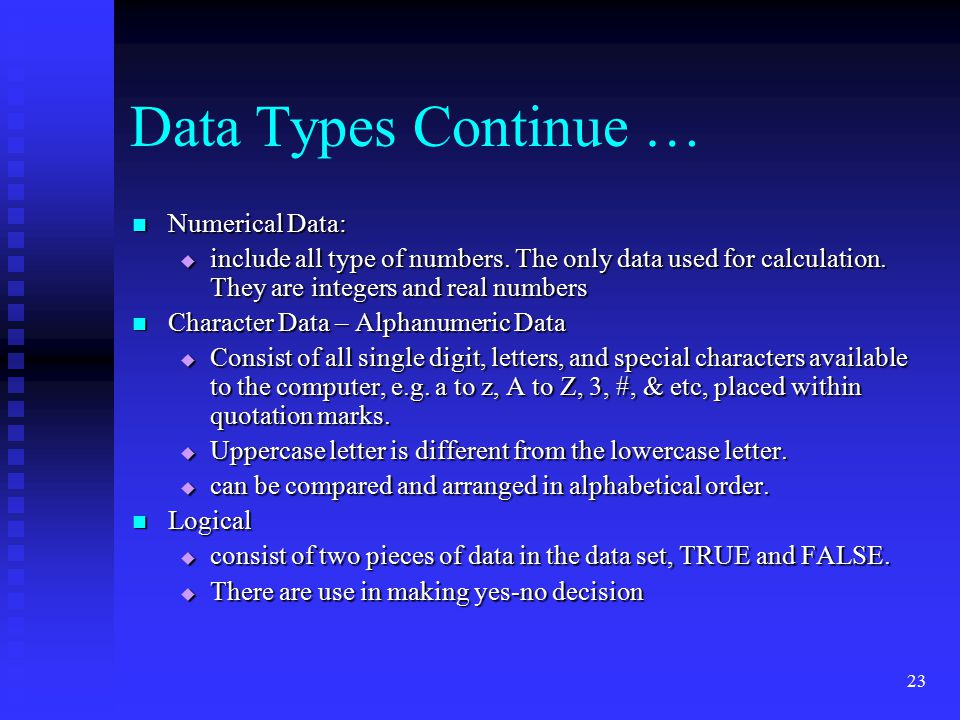 23 Data Types Continue … Numerical Data: Numerical Data:  include all type of numbers. The only data used for calculation. They are integers and real
