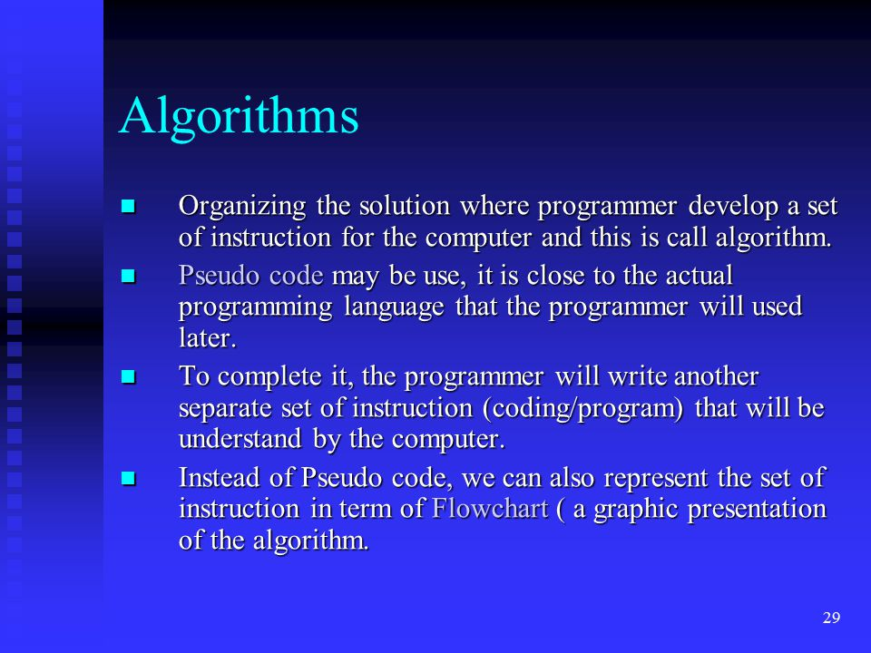 29 Algorithms Organizing the solution where programmer develop a set of instruction for the computer and this is call algorithm. Organizing the soluti