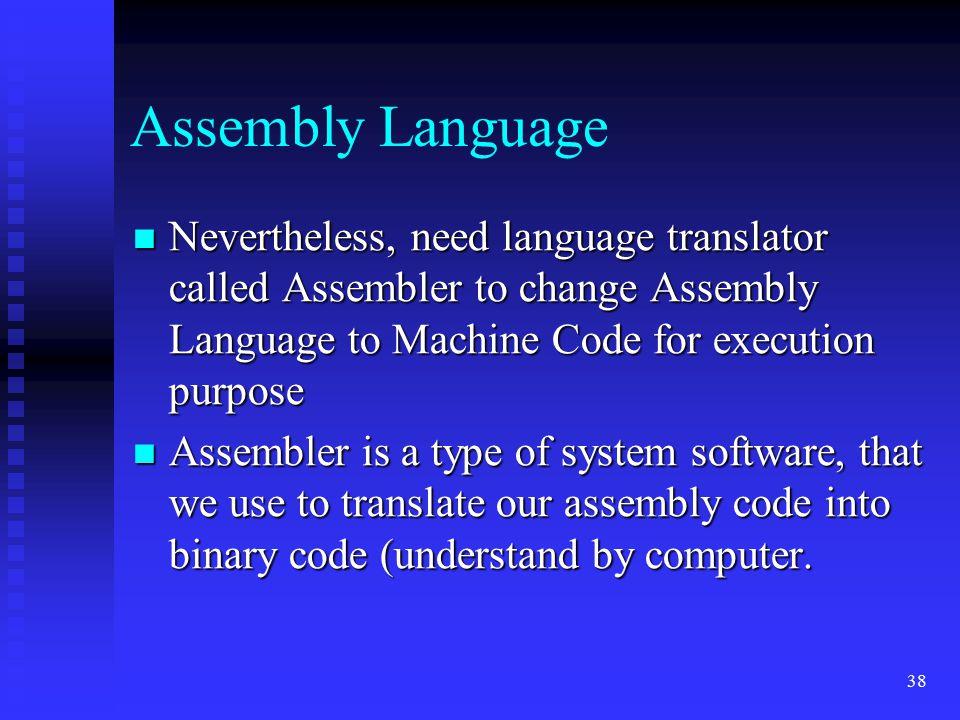 38 Assembly Language Nevertheless, need language translator called Assembler to change Assembly Language to Machine Code for execution purpose Neverth