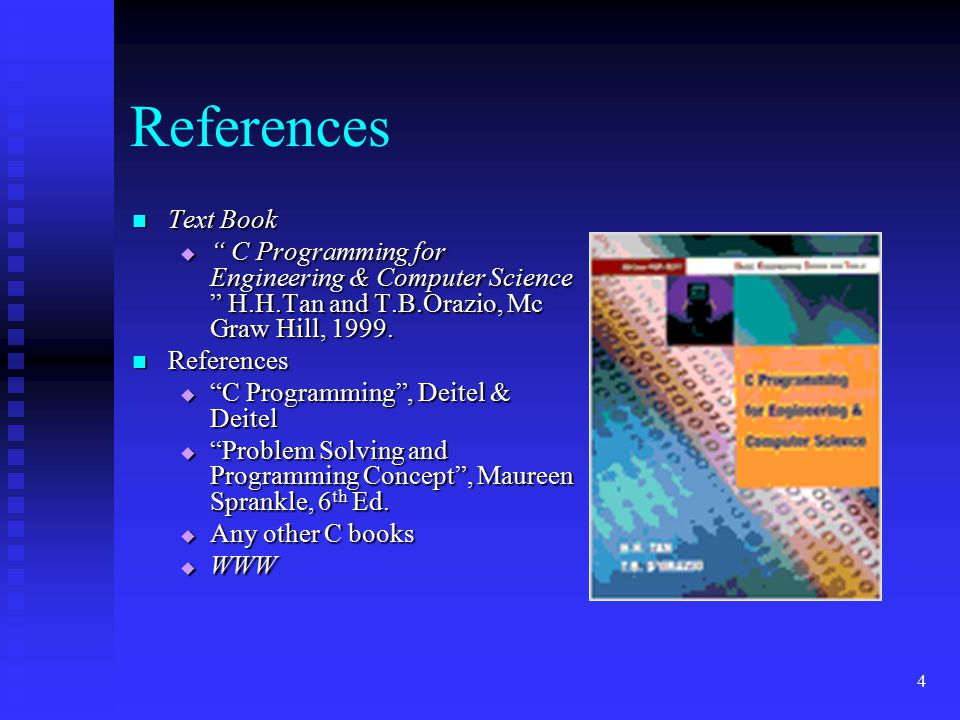 """4 References Text Book Text Book  """" C Programming for Engineering & Computer Science """" H.H.Tan and T.B.Orazio, Mc Graw Hill, 1999. References Referen"""