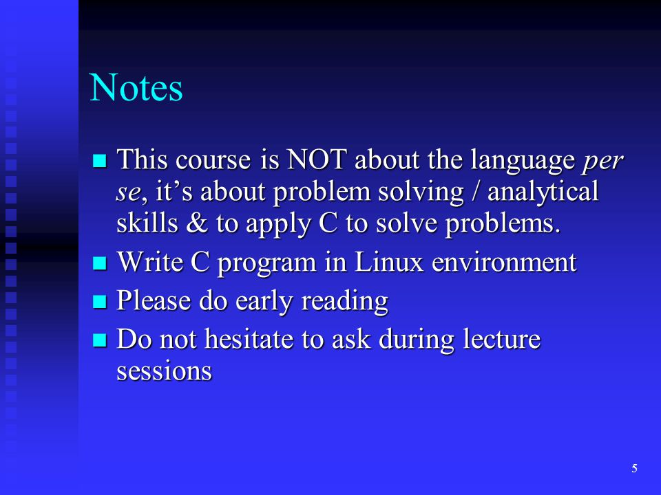 5 Notes This course is NOT about the language per se, it's about problem solving / analytical skills & to apply C to solve problems. This course is NO