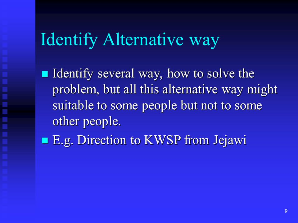 9 Identify Alternative way Identify several way, how to solve the problem, but all this alternative way might suitable to some people but not to some