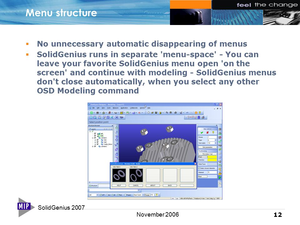 SolidGenius 2007 12 November 2006 Menu structure  No unnecessary automatic disappearing of menus  SolidGenius runs in separate menu-space - You can leave your favorite SolidGenius menu open on the screen and continue with modeling - SolidGenius menus don t close automatically, when you select any other OSD Modeling command