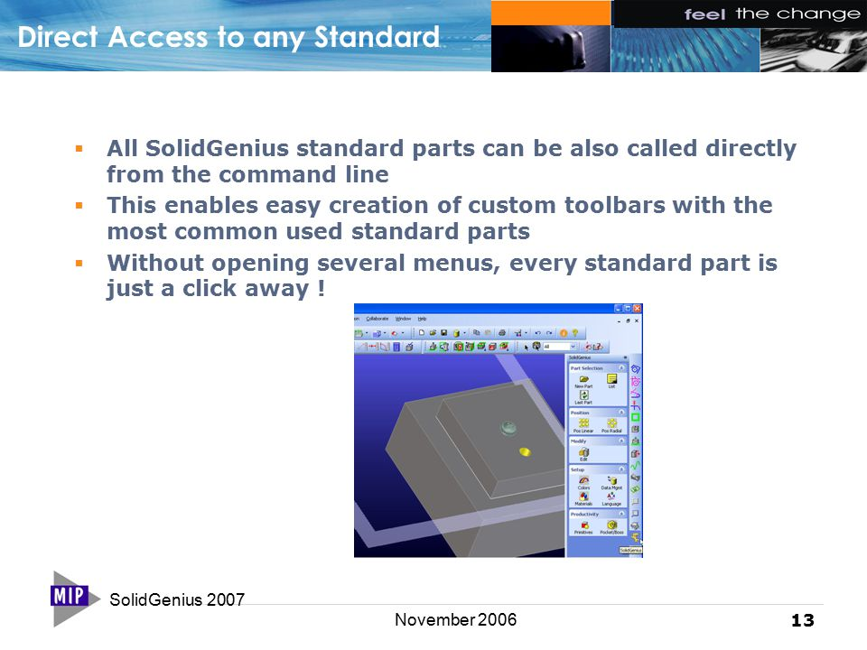 SolidGenius 2007 13 November 2006 Direct Access to any Standard  All SolidGenius standard parts can be also called directly from the command line  This enables easy creation of custom toolbars with the most common used standard parts  Without opening several menus, every standard part is just a click away !